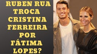 RUBEN RUA TROCA  CRISTINA FERREIRA POR  FÁTIMA LOPES?  |  MANIA CURIOSA