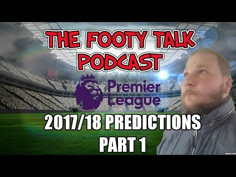 PREMIER LEAGUE 2017 /18 PREDICTIONS - PART 1 | THE FOOTY TALK PODCAST