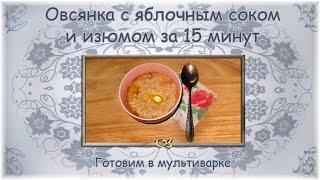 Овсянка с яблочным соком и изюмом за 15 минут. Готовим в мультиварке
