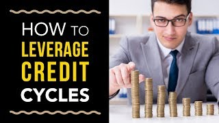 How Business Owners Leverage Credit Cycles – MUST WATCH