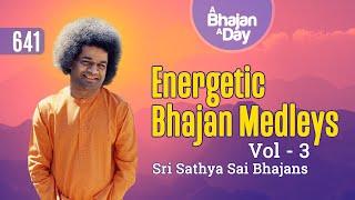 641 - Energetic Bhajan Medleys Vol - 3 | Sri Sathya Sai Bhajans