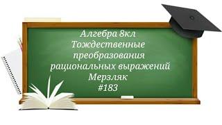 Тождественные преобразования рациональных выражений. Алгебра 8кл. Мерзляк #183