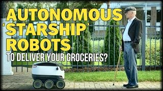 AUTONOMOUS 'STARSHIP' ROBOTS TO DELIVER YOUR GROCERIES?