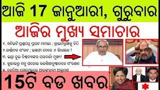 ଆଜି ୧୭ ଜାନୁଆରୀ ଗୁରୁବାର ସକାଳ ର ମୁଖ୍ୟ ଖବର | Today's  breaking news Odisha 17 January 2019