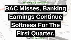 BAC misses, banking earnings continue softness for the first quarter.