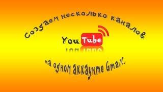 Как создать несколько каналов YouTube на одном аккаунте gmail