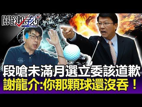 段宜康嗆「議員未滿月就選立委該道歉」! 謝龍介:你那顆球也還沒吞!-關鍵精華