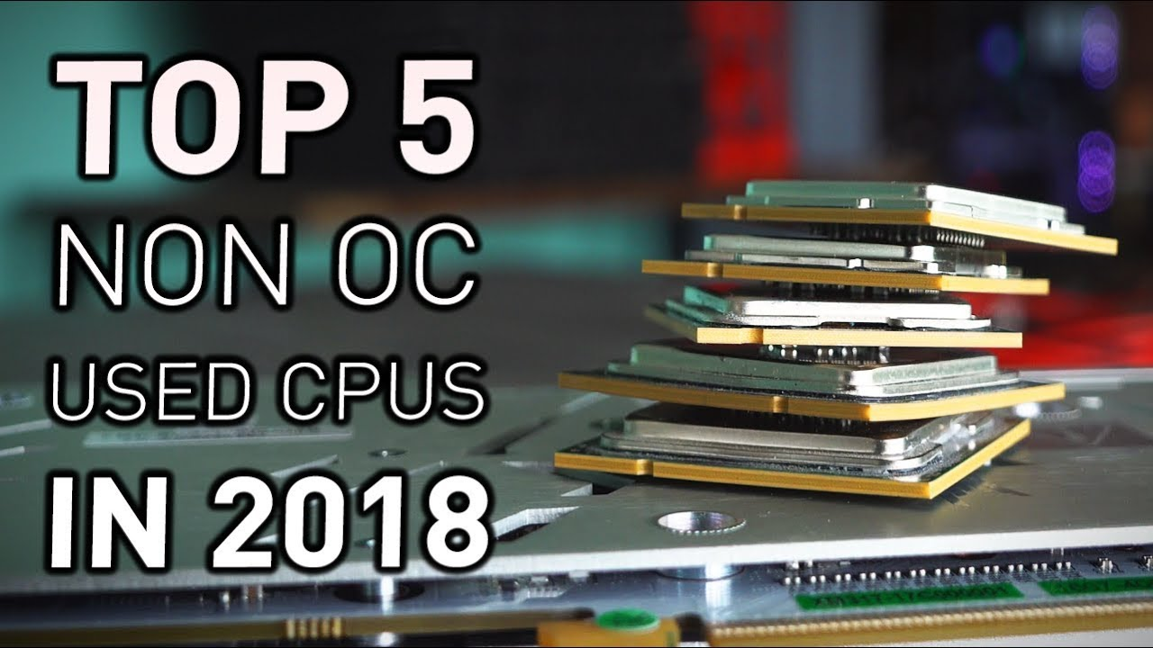 Top 5 USED NON OVERCLOCKABLE Gaming CPUS for 2018