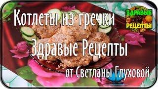 Здравые рецепты. Котлеты из гречки, от Светланы Глуховой
