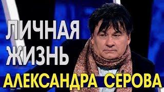 Личная жизнь Александра Серова и его характер.