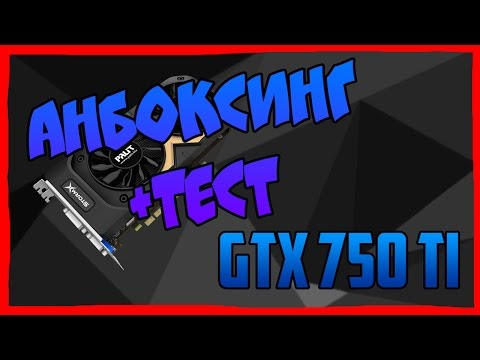 АНБОКСИНГ И ТЕСТ Palit GeForce GTX 750 Ti StormX Dual 2GB