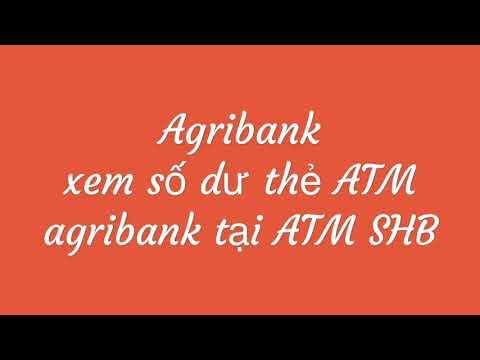Agribank: Xem Số Dư, Rút Tiền, Chuyển Khoản Tại ATM SHB