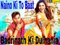 Naino Ki To Baat Video Song | Badrinath Ki Dulhania | Varun Dhawan, Alia Bhatt, Karan Johar