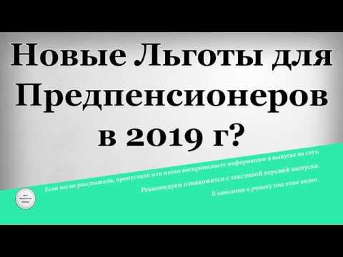 Новые Льготы для Предпенсионеров в 2019 году?