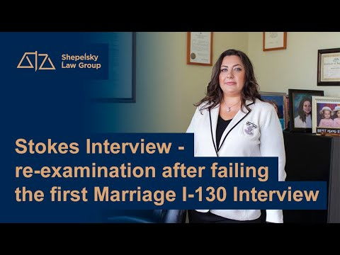 Stokes Interview - re-examination after failing the first Marriage I-130 Interview