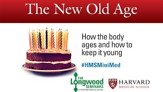 The New Old Age: How the body ages and how to keep it young -- Longwood Seminar