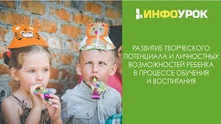 Развитие творческого потенциала и личностных возможностей ребёнка в процессе обучения и воспитания