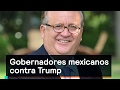 Gobernadores mexicanos contra Trump - Trump - Denise Maerker 10 en punto