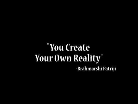 """How do we Create our Reality?"" - Brahmarshi Patriji"