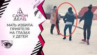 На глазах у детей: избившая приятеля попала на видео. На самом деле. Выпуск от 25.02.2021