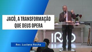 JACÓ, A TRANSFORMAÇÃO QUE DEUS OPERA - Rev. Luciano Rocha