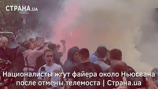 Националисты жгут файеры около Ньюсвана после отмены телемоста | Страна.ua