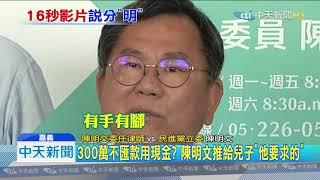 20190905中天新聞 跳針「立委很忙」!陳明文高鐵掉300萬 5大疑點未釐清