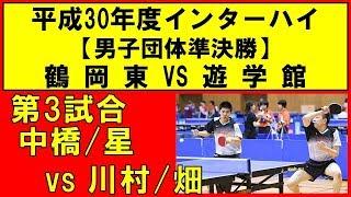 卓球 インターハイ2018 中橋/星(鶴岡東) vs 川村/畑(遊学館) 男子団体準決勝 第3試合