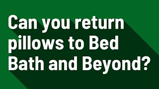 Can you return pillows to Bed Bath and Beyond?