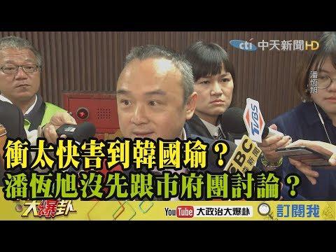 【精彩】衝太快害到韓國瑜? 潘恆旭沒跟高雄市府團討論?