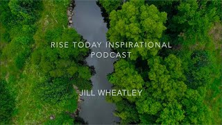 RISE TODAY INSPIRATIONAL PODCAST | EPISODE 3 | BE INSPIRED JILL WHEATLEY