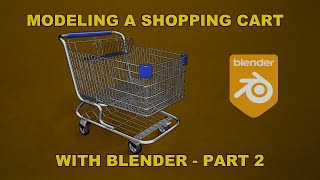 Modeling A Shopping Cart With Blender 2.83 - Part 2