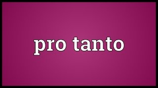 Pro tanto Meaning