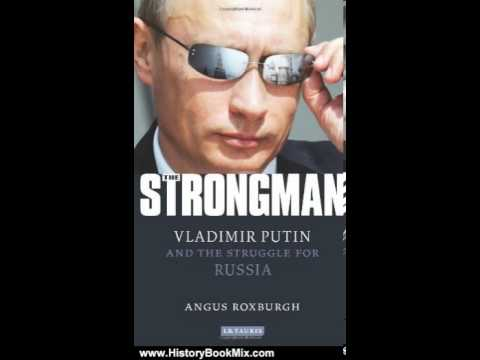 History Book Review: The Strongman: Vladimir Putin and the Struggle for Russia by Angus Roxburgh