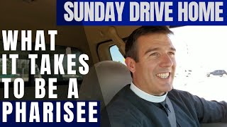 Sunday Drive Home: What it Takes to Be a Pharisee