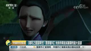 [中国财经报道]《哪吒之魔童降世》票房破8亿 光线传媒或成暑期档最大赢家| CCTV财经