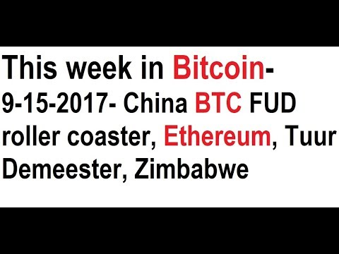 This week in Bitcoin- 9-15-2017- China BTC FUD roller coaster, Ethereum, Tuur Demeester, Zimbabwe