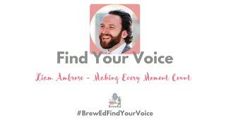 #BrewEdFindYourVoice   Liam Ambrose   Making Every Moment Count