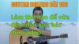 GUITAR BOLERO BÀI 103: Làm thế nào để vừa đệm đàn vừa hát đúng nhịp?