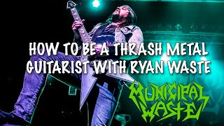 How To Be A Thrash Metal Guitarist w/ RYAN WASTE