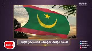 معكم منى الشاذلي | إسمع النشيد الوطني الموريتاني بموسيقى الملحن المصري راجح داوود