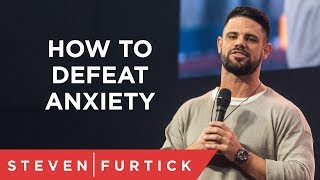 How To Defeat Anxiety Pastor Steven Furtick