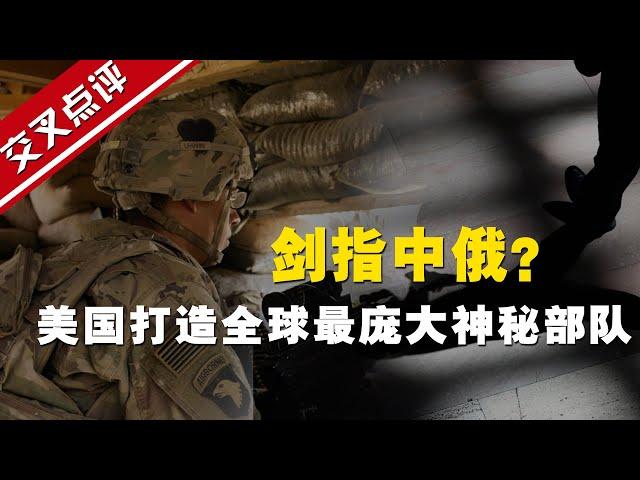 【交叉点评】6万名假身份特工!美国正打造全球最庞大神秘部队,剑指中俄?