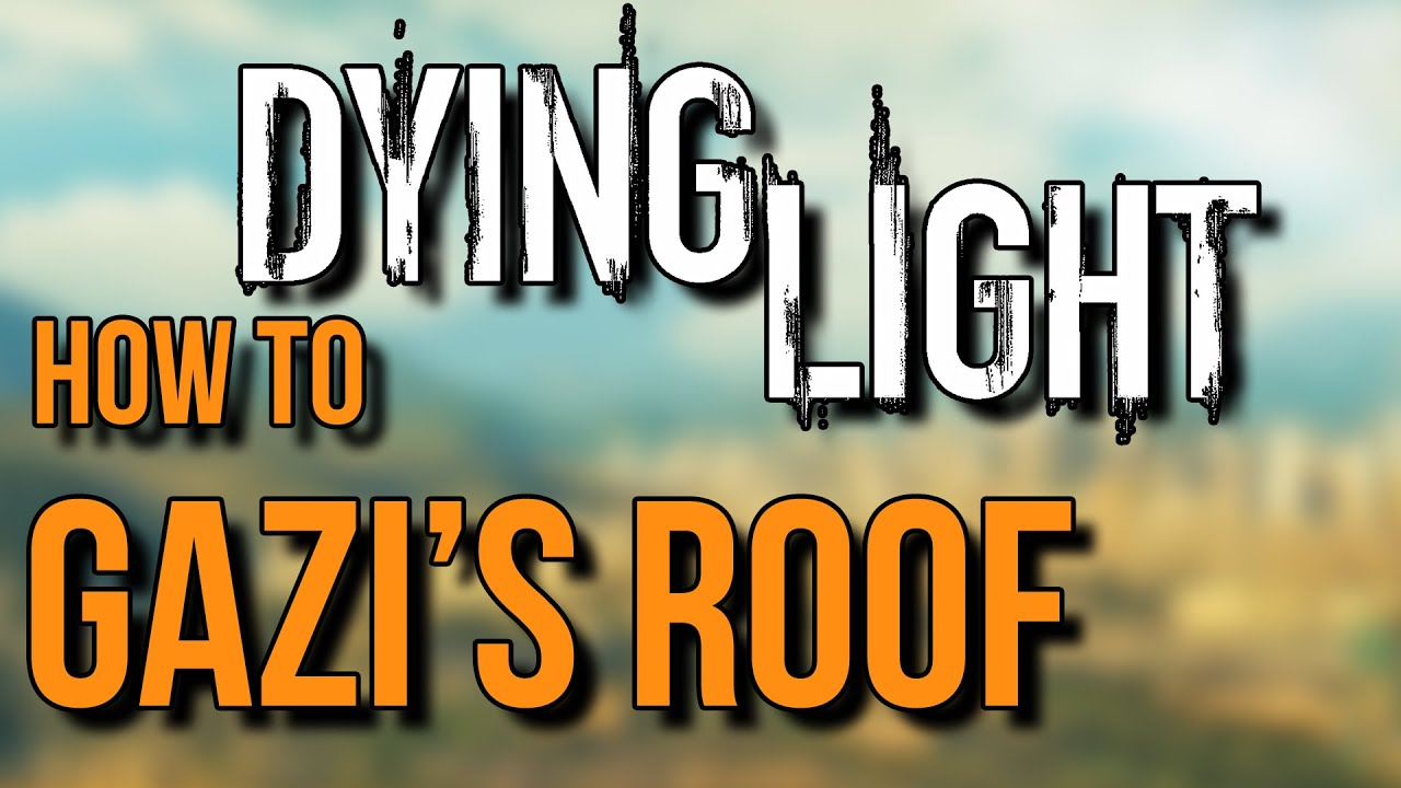 Dying Light How To Get On Gazi S Roof Youtube