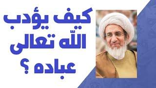 كيف يؤدب الله تعالى عباده ؟ - الشيخ حبيب الكاظمي