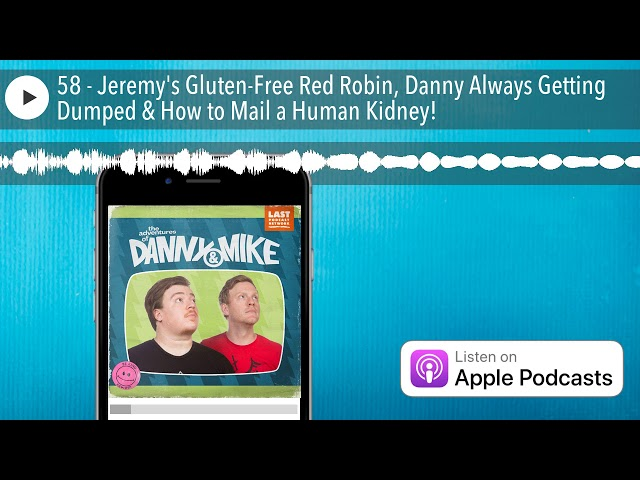 58 - Jeremy's Gluten-Free Red Robin, Danny Always Getting Dumped & How to Mail a Human Kidney!