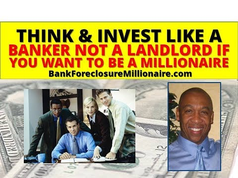 Think & Invest Financially Like A Banker-Not A Landlord If You Want To Be A Real Estate Millionaire