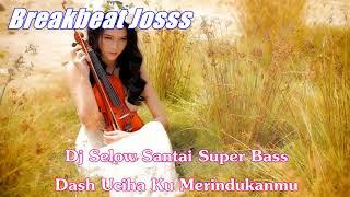 Dj Selow Santai Super Bass - Dash Uciha Ku Merindukanmu