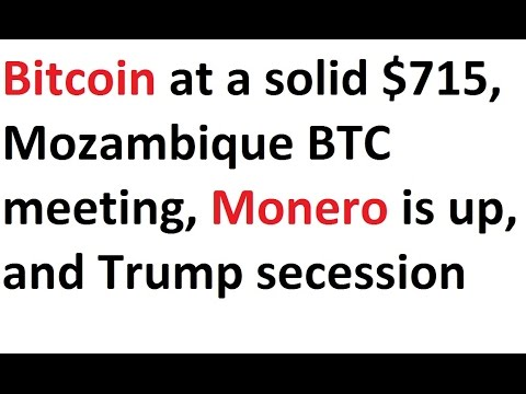 Bitcoin at a solid $715, Mozambique BTC meeting, Monero is up, and Trump secession