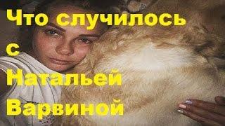 Что случилось с Натальей Варвиной. Наталья Варвина, ДОМ-2, ТНТ